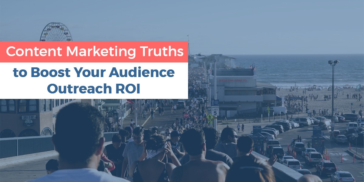 content marketing truths to boost your audience outreach roi